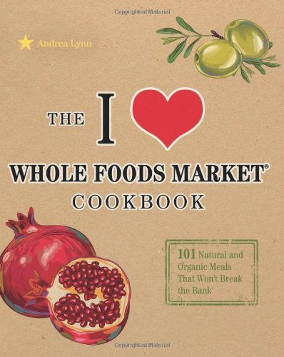 i-love-whole-foods-market-cookbook-150-natural-and-organic-meals-that-wont-break-the-bank-by-andrea-
