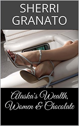 Alaska's Wealth, Women & Chocolate (English Edition)