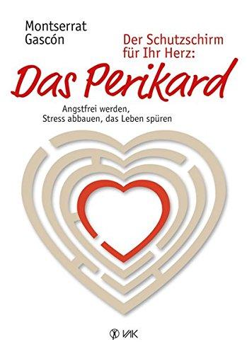 Der Schutzschirm für Ihr Herz: Das Perikard: Angstfrei werden, Stress abbauen, das Leben spüren