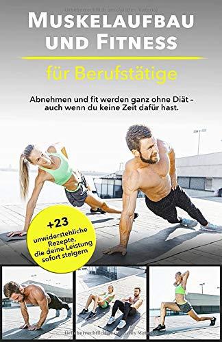Muskelaufbau und Fitness für Berufstätige: Abnehmen und fit werden ganz ohne Diät - auch wenn du keine Zeit dafür hast. Bonus: 23 unwiderstehliche Rezepte, die deine Leistung sofort steigern.
