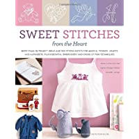 Sweet Stitches from the Heart: More Than 70 Project Ideas and 900 Stitch Motifs for Angels, Teddies, Fairies, Hearts, and Alphabets, Plus Essential Embroidery and Cross-Stitch