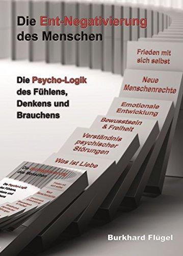 Die Ent-Negativierung des Menschen: Die Psycho-Logik des Fühlens, Denkens und Brauchens