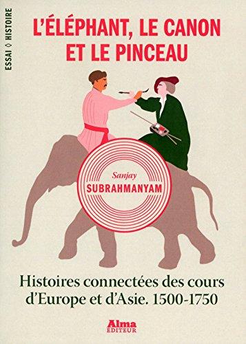 L'éléphant, le canon et le pinceau. histoires connectées des cours d'Europe et d'Asie. 1500-1750