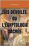 ISIS DÉVOILÉE ou L'ÉGYPTOLOGIE SACRÉE: Hiéroglyphes, Papyrus, Livres d'Hermès, Religion, Mythes, Symboles, Psychologie, Philosophie, Morale, Art Sacré, Occultisme, Mystères, Initiation, Musique