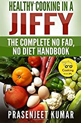 Healthy Cooking In A Jiffy: The Complete No Fad, No Diet Handbook: Volume 3 (How To Cook Everything In A Jiffy) by Prasenjeet Kumar (2014-03-10)