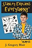 Stanley Explains Everything*: *Almost by J Gregory Blair (2015-09-27)