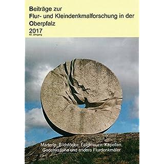 Beiträge zur Flur- und Kleindenkmalforschung in der Oberpfalz 2017: Marterln, Bildsötcke, Feldkreuze, Kapellen, Gedenksteine und andere Flurdenkmäler