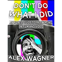 Don't Do What I Did: An Honest Guide to Freelancing in Film and Video Production (English Edition)