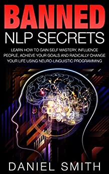 Epub Gratis Banned NLP Secrets: Learn How To Gain Self Mastery, Influence People, Achieve Your Goals And Radically Change Your Life Using Neuro-Linguistic Programming