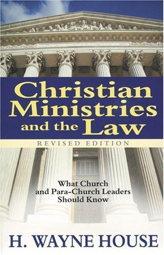 Christian Ministries and the Law: What Church and Para-Church Leaders Should Know by H. Wayne House (1999-06-03)