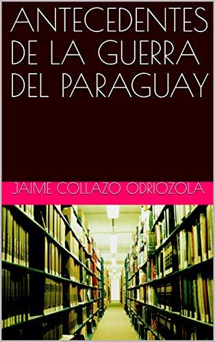 ANTECEDENTES DE LA GUERRA DEL PARAGUAY por JAIME COLLAZO  ODRIOZOLA