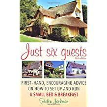 Just Six Guests: First-Hand, Encouraging Advice on How to Set Up and Run a Small Bed & Breakfast