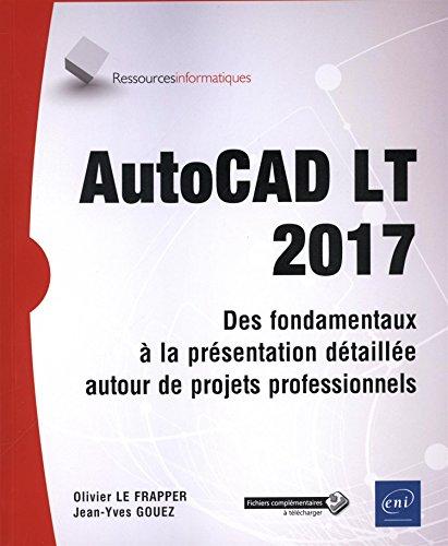 AutoCAD LT 2017 - Des fondamentaux à la présentation détaillée - Tous les outils et fonctions avancées autour de projets professionnels par Olivier LE FRAPPER Jean-Yves GOUEZ
