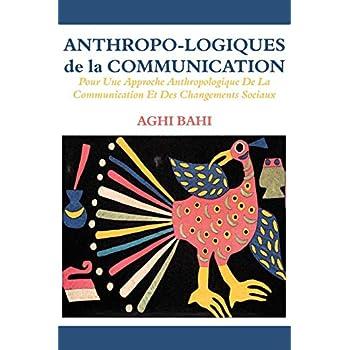 Anthropo-logiques De La Communication: Pour Une Approche Anthropologique De La Communication Et Des Changements Sociaux