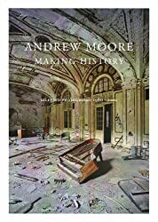 Andrew Moore - Making History. Selected Photographs 1980-2010