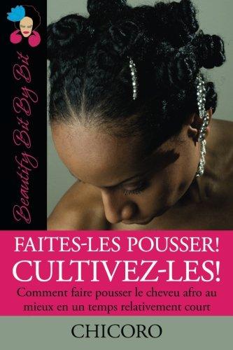 Faites-Les Pousser! Cultivez-Les!: Comment faire pousser le cheveu afro au mieux en un temps relativement court par Chicoro