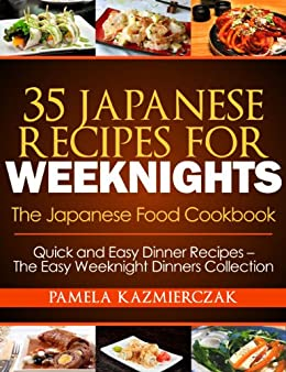 35 Japanese Recipes For Weeknights - The Japanese Food Cookbook (Quick and Easy Dinner Recipes - The Easy Weeknight Dinners Collection 11) (English Edition) par [Kazmierczak, Pamela]