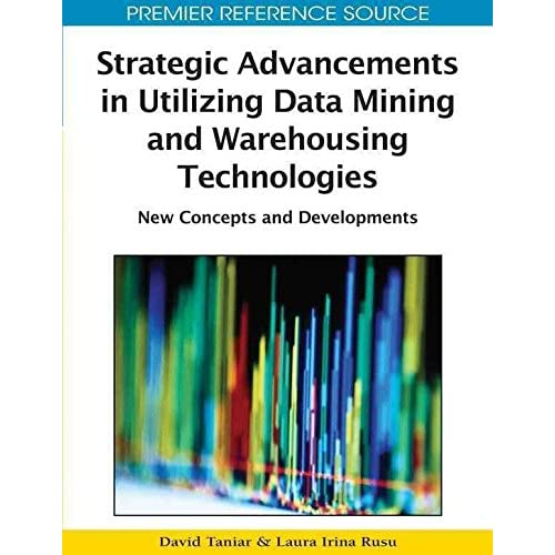 [(Strategic Advancements in Utilizing Data Mining and Warehousing Technologies : New Concepts and Developments)] [Edited by David Taniar ] published on (September, 2010)