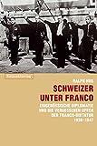 Schweizer unter Franco: Eidgenössische Diplomatie und die vergessenen Opfer der Franco-Diktatur 1936-1947 - Ralph Hug