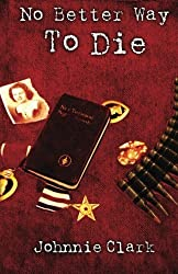 No Better Way To Die: A novel based on the courage and sacrifice of a real three-war Marine by Johnnie Clark (2014-01-17)