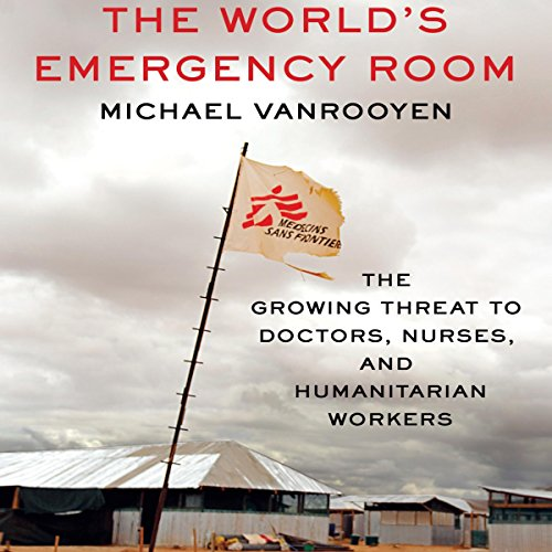 The World's Emergency Room: The Growing Threat to Doctors, Nurses, and Humanitarian Workers - Michael VanRooyen - Unabridged