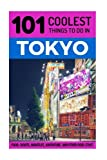 Tokyo: Tokyo Travel Guide: 101 Coolest Things to Do in Tokyo, Japan (Tokyo, Budget Travel Tokyo, Backpacking Tokyo, Japan Travel Guide)