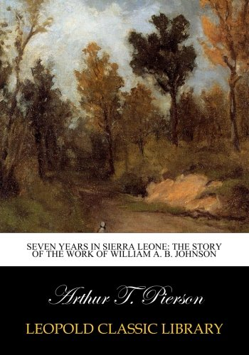 Seven years in Sierra Leone: the story of the work of William A. B. Johnson por Arthur T. Pierson