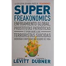 Superfreakonomics. Enfriamiento global, prostitutas patrioticas y por que los terroristas suicidas deberian contratar un seguro de vida
