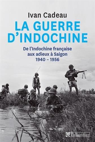 La guerre d'Indochine : De l'Indochine française aux adieux à Saigon, 1940-1956 par Ivan Cadeau