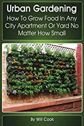Urban Gardening: How To Grow Food In Any City Apartment Or Yard No Matter How Small (Gardening Guidebooks) by Will Cook (2013-01-22)