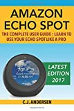 Amazon Echo Spot - The Complete User Guide: Learn to Use Your Echo Spot Like A Pro (A...