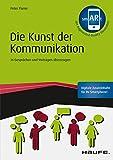Die Kunst der Kommunikation - inkl. Augmented-Reality-App: In Gesprächen und Vorträgen überzeugen (Haufe Fachbuch)