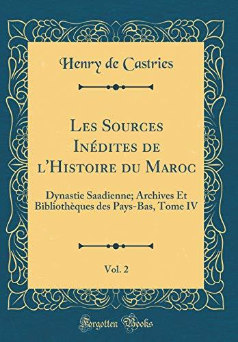 Les Sources Inédites de l'Histoire Du Maroc, Vol. 2: Dynastie Saadienne; Archives Et Bibliothèques Des Pays-Bas, Tome IV (Classic Reprint) par Henry De Castries