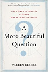 A More Beautiful Question: The Power of Inquiry to Spark Breakthrough Ideas by Warren Berger (2014-03-04)