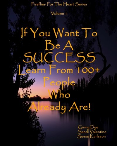 If You Want To Be A SUCCESS Learn From 100+ People Who Already Are!: Fireflies For The Heart Series: Volume 1