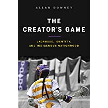 The Creator's Game: Lacrosse, Identity, and Indigenous Nationhood (English Edition)