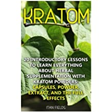 Kratom: 20 Introductory Lessons To Learn Everything About Herbal Supplementation with Kratom Powders: Capsules, Powder, Extract, And The Full Effects: (Mitragyna Speciosa)