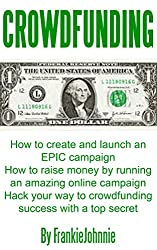 Crowdfunding: How to create and launch an EPIC campaign How to raise money by running an amazing online campaign Hack your way to crowdfunding success with a top secret (English Edition)