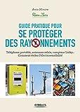 Guide pratique pour se protéger des rayonnements: Téléphone portable, antennes-relais, compteur Linky... Comment éviter l'électrosensibilité