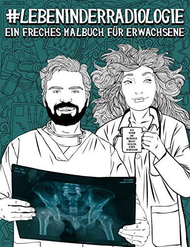 Leben in der Radiologie: Ein freches Malbuch für Erwachsene: Ein lustiges Buch für Radiologen, Radiologietechnologen, Radiologieassistenten, Röntgen- ... und Dosimetrie- Spezialisten