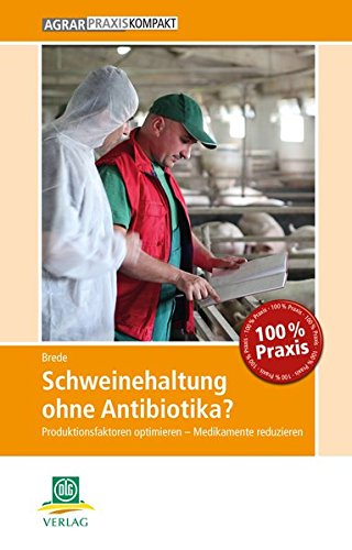 Schweinehaltung ohne Antibiotika?: Produktionsfaktoren optimieren - Medikamente reduzieren (AgrarPraxis kompakt)