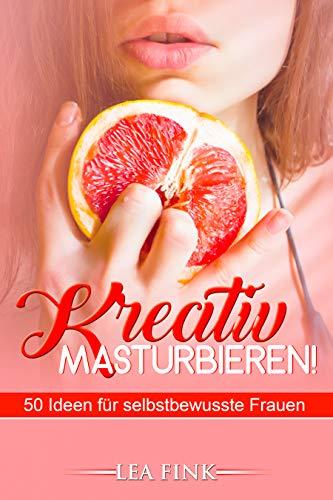 Kreativ masturbieren!: 50 Ideen für selbstbewusste Frauen