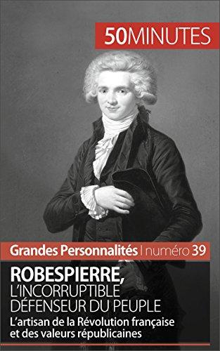 Robespierre, l'incorruptible défenseur du peuple: L'artisan de la Révolution française et des valeurs républicaines (Grandes Personnalités t. 39)