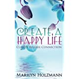 Create a Happy Life: Clarity, Release and Connection by Marilyn Holzmann (2015-03-09)