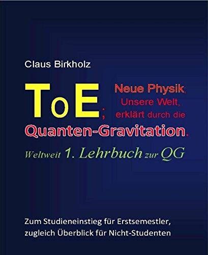 ToE; Neue Physik, Unsere Welt, erklärt durch die Quantengravitation: Weltweit 1. Lehrbuch zur QG