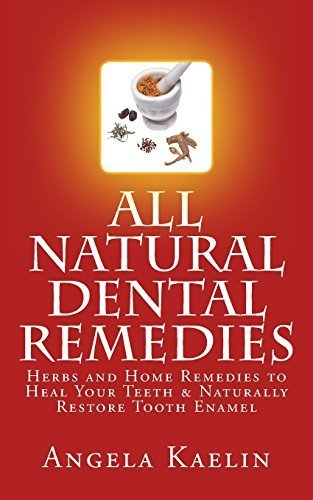 All Natural Dental Remedies: Herbs and Home Remedies to Heal Your Teeth & Naturally Restore Tooth Enamel Paperback November 15, 2012