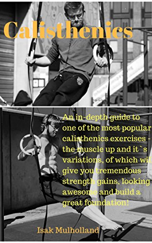 Calisthenics: An in-depth training guide to one of the most popular bodyweight exercises - the muscle up and its variations. Build tremendous strength, ... build a solid foundation! (English Edition) por Isak Mulholland