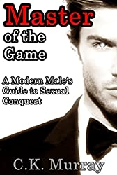 Master of the Game: A Modern Male's Guide to Sexual Conquest (Sexual Attraction, Body Language, Alpha Male, Attract Women)
