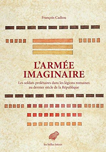 L' Armée imaginaire: Les soldats prolétaires dans les légions romaines au dernier siècle de la République par François Cadiou