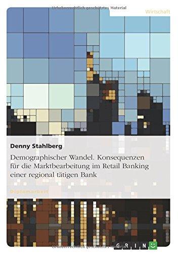 Demographischer Wandel. Konsequenzen für die Marktbearbeitung im Retail Banking einer regional tätigen Bank